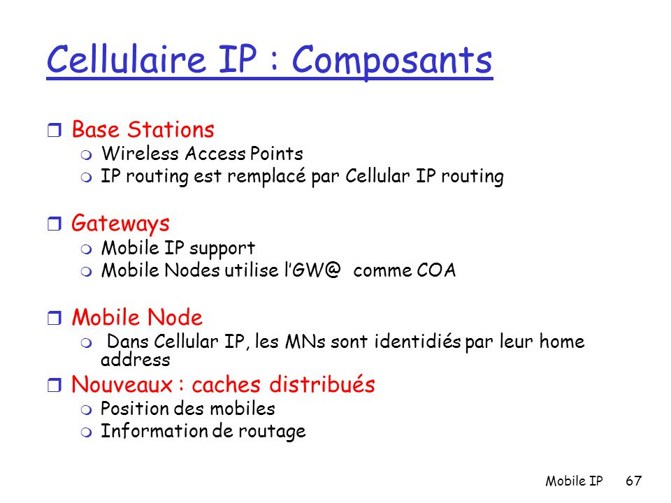 Mobile IP67 Cellulaire IP : Composants r Base Stations m Wireless Access Points m IP routing est remplacé par Cellular IP routing r Gateways m Mobile IP support m Mobile Nodes utilise l'GW@ comme COA r Mobile Node m Dans Cellular IP, les MNs sont identidiés par leur home address r Nouveaux : caches distribués m Position des mobiles m Information de routage