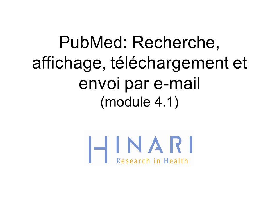 MODULE 4.1 PubMed: Recherche, affichage, téléchargement et envoi par e-mail Instructions – Cette partie du:  Cours est une présentation PowerPoint destinée à vous introduire à la recherche, l affichage, le téléchargement et envoi par couurier électronique (e-mail sur PubMed);  module est hors connexion et est conçue comme source d informations et de référence.