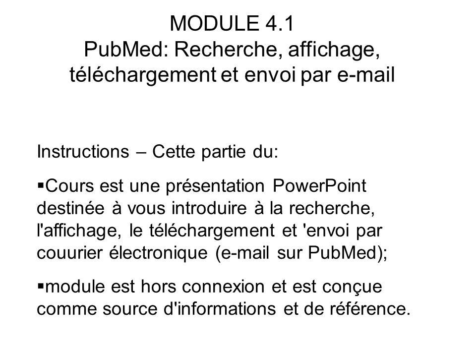 MODULE 4.1 PubMed: Recherche, affichage, téléchargement et envoi par e-mail Instructions – Cette partie du:  Cours est une présentation PowerPoint de