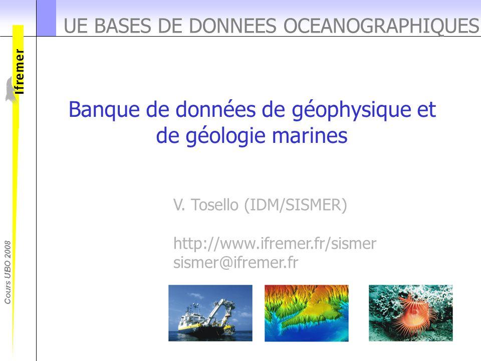 Cours UBO 2008 UE BASES DE DONNEES OCEANOGRAPHIQUES Banque de données de géophysique et de géologie marines V. Tosello (IDM/SISMER) http://www.ifremer