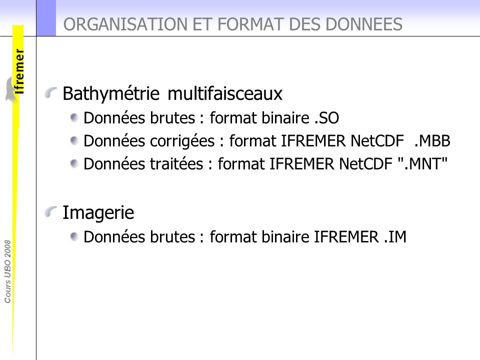 Cours UBO 2008 ORGANISATION ET FORMAT DES DONNEES Bathymétrie multifaisceaux Données brutes : format binaire.SO Données corrigées : format IFREMER Net