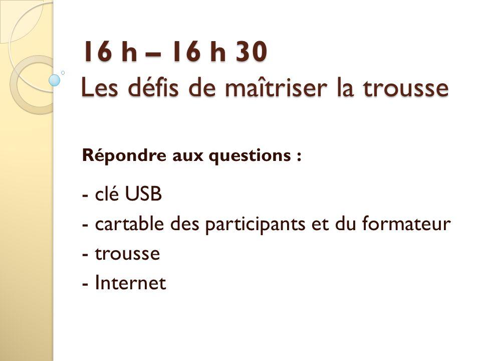 16 h – 16 h 30 Les défis de maîtriser la trousse Répondre aux questions : - clé USB - cartable des participants et du formateur - trousse - Internet