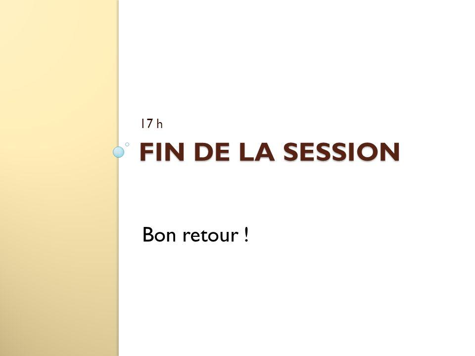 FIN DE LA SESSION 17 h Bon retour !