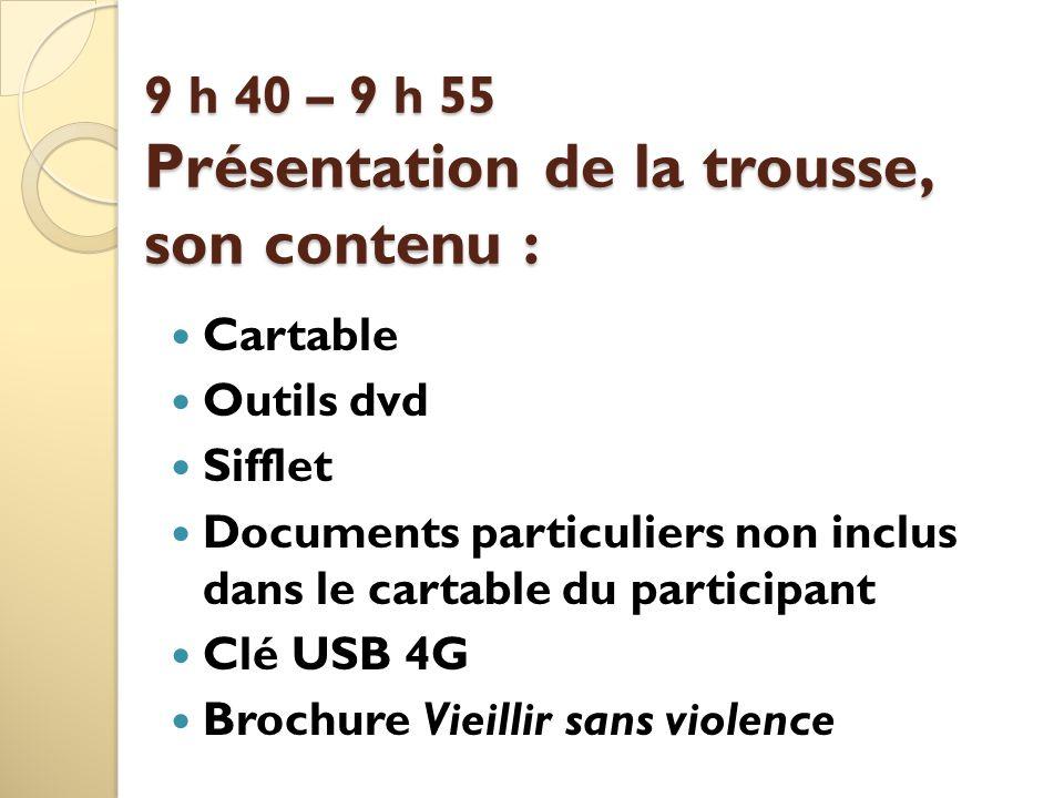 9 h 40 – 9 h 55 Présentation de la trousse, son contenu : Cartable Outils dvd Sifflet Documents particuliers non inclus dans le cartable du participant Clé USB 4G Brochure Vieillir sans violence