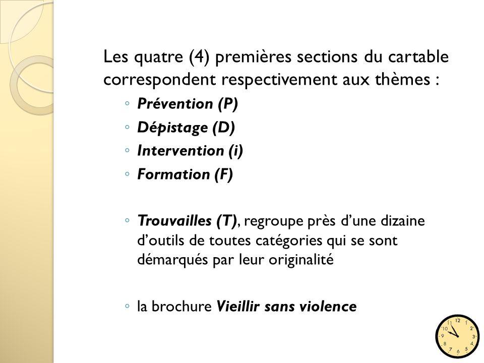 Les quatre (4) premières sections du cartable correspondent respectivement aux thèmes : ◦ Prévention (P) ◦ Dépistage (D) ◦ Intervention (i) ◦ Formation (F) ◦ Trouvailles (T), regroupe près d'une dizaine d'outils de toutes catégories qui se sont démarqués par leur originalité ◦ la brochure Vieillir sans violence