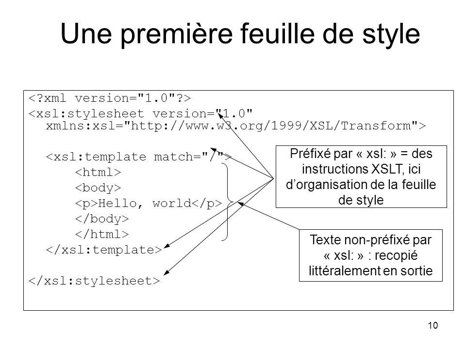 10 Hello, world Préfixé par « xsl: » = des instructions XSLT, ici d'organisation de la feuille de style Texte non-préfixé par « xsl: » : recopié littéralement en sortie Une première feuille de style
