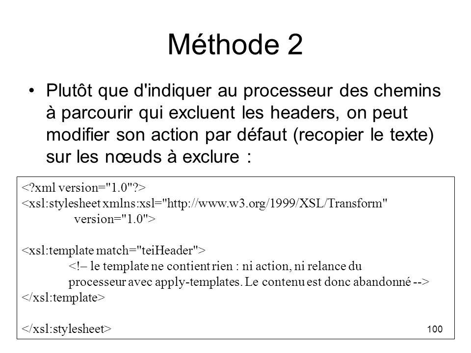 100 Méthode 2 Plutôt que d indiquer au processeur des chemins à parcourir qui excluent les headers, on peut modifier son action par défaut (recopier le texte) sur les nœuds à exclure : <xsl:stylesheet xmlns:xsl= http://www.w3.org/1999/XSL/Transform version= 1.0 >