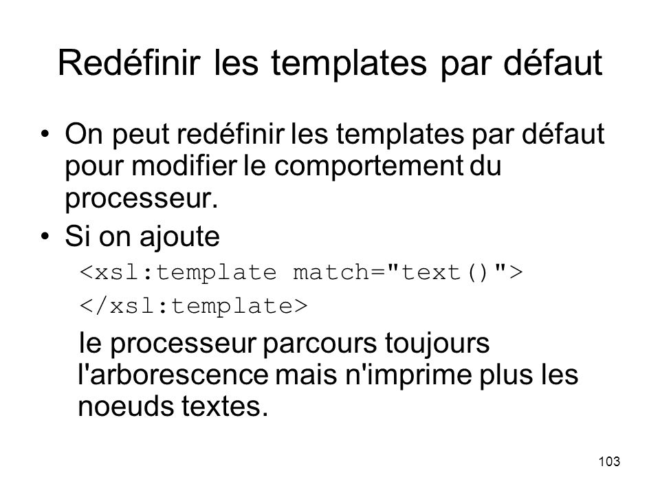103 Redéfinir les templates par défaut On peut redéfinir les templates par défaut pour modifier le comportement du processeur.