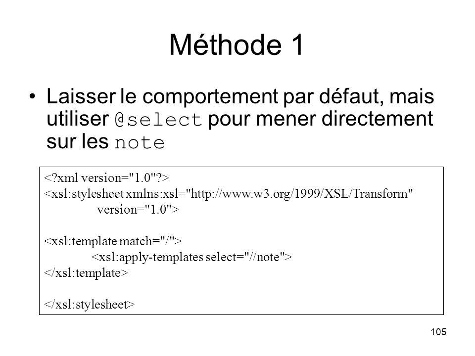 105 Laisser le comportement par défaut, mais utiliser @select pour mener directement sur les note <xsl:stylesheet xmlns:xsl= http://www.w3.org/1999/XSL/Transform version= 1.0 > Méthode 1