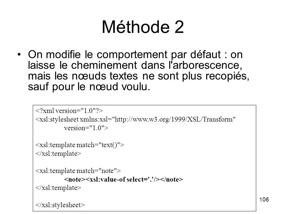 106 <xsl:stylesheet xmlns:xsl= http://www.w3.org/1999/XSL/Transform version= 1.0 > Méthode 2 On modifie le comportement par défaut : on laisse le cheminement dans l arborescence, mais les nœuds textes ne sont plus recopiés, sauf pour le nœud voulu.