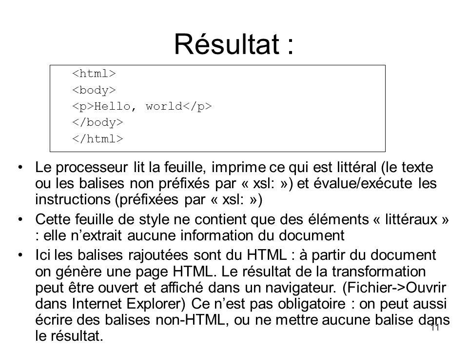 11 Résultat : Hello, world Le processeur lit la feuille, imprime ce qui est littéral (le texte ou les balises non préfixés par « xsl: ») et évalue/exécute les instructions (préfixées par « xsl: ») Cette feuille de style ne contient que des éléments « littéraux » : elle n'extrait aucune information du document Ici les balises rajoutées sont du HTML : à partir du document on génère une page HTML.