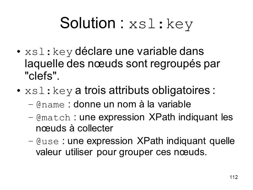 112 Solution : xsl:key xsl:key déclare une variable dans laquelle des nœuds sont regroupés par clefs .