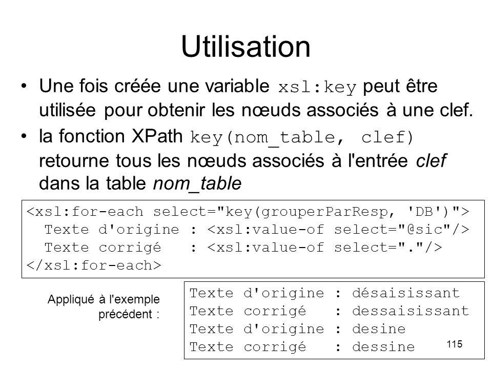 115 Utilisation Une fois créée une variable xsl:key peut être utilisée pour obtenir les nœuds associés à une clef.