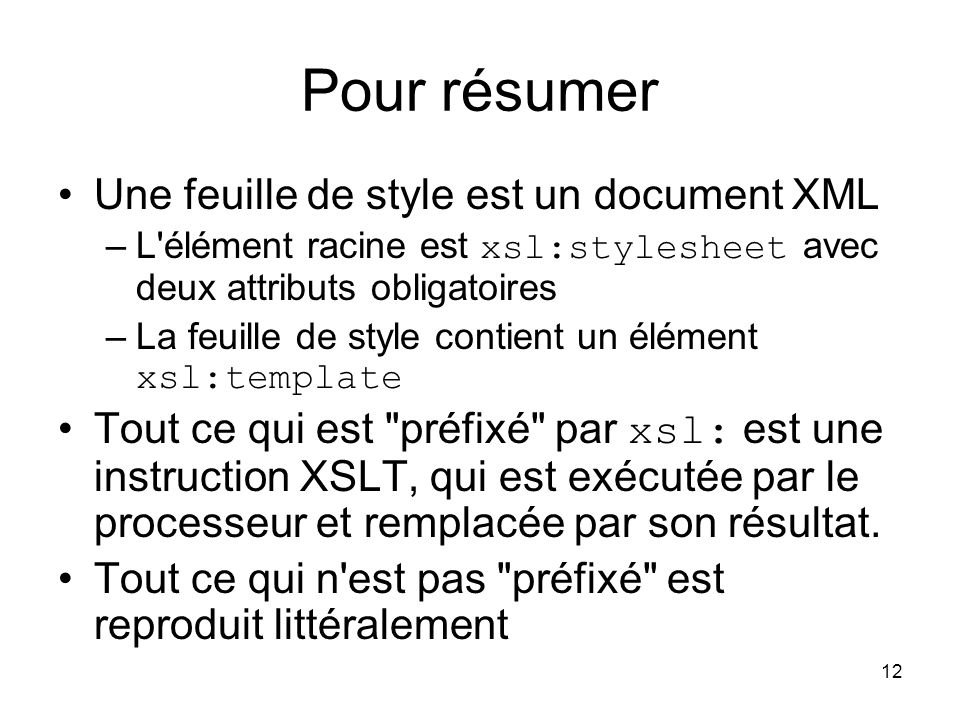 12 Pour résumer Une feuille de style est un document XML –L élément racine est xsl:stylesheet avec deux attributs obligatoires –La feuille de style contient un élément xsl:template Tout ce qui est préfixé par xsl: est une instruction XSLT, qui est exécutée par le processeur et remplacée par son résultat.