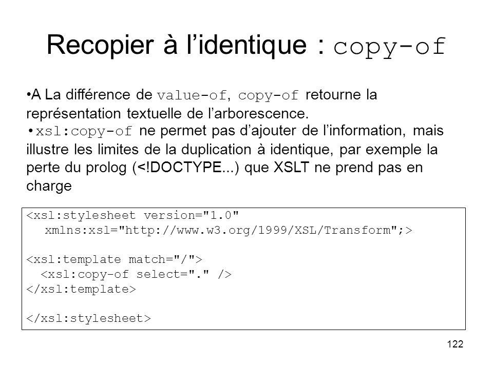 122 Recopier à l'identique : copy-of <xsl:stylesheet version= 1.0 xmlns:xsl= http://www.w3.org/1999/XSL/Transform ;> A La différence de value-of, copy-of retourne la représentation textuelle de l'arborescence.