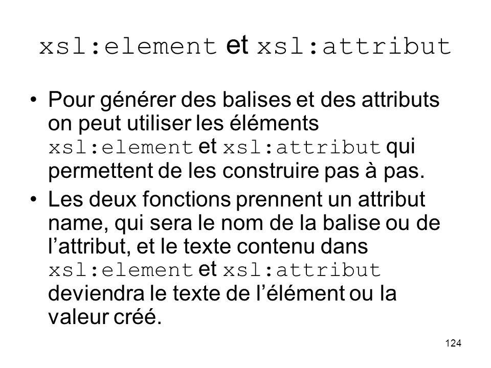 124 xsl:element et xsl:attribut Pour générer des balises et des attributs on peut utiliser les éléments xsl:element et xsl:attribut qui permettent de les construire pas à pas.