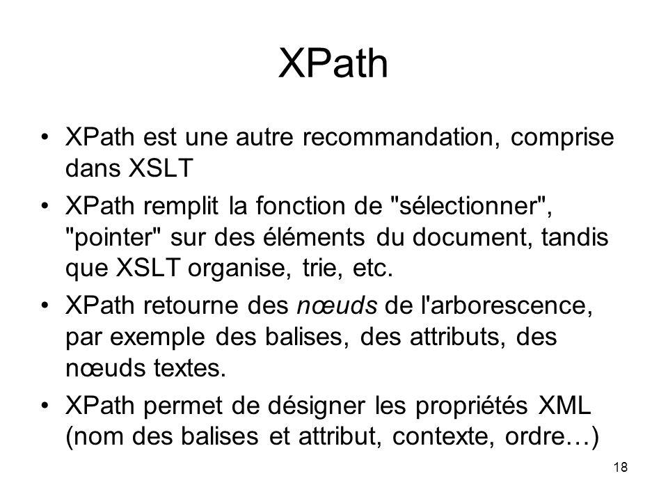 18 XPath XPath est une autre recommandation, comprise dans XSLT XPath remplit la fonction de sélectionner , pointer sur des éléments du document, tandis que XSLT organise, trie, etc.