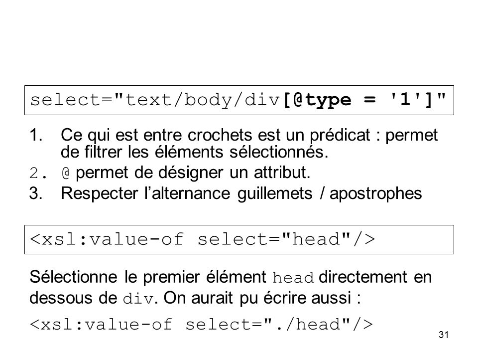 31 1.Ce qui est entre crochets est un prédicat : permet de filtrer les éléments sélectionnés. 2.@ permet de désigner un attribut. 3.Respecter l'altern