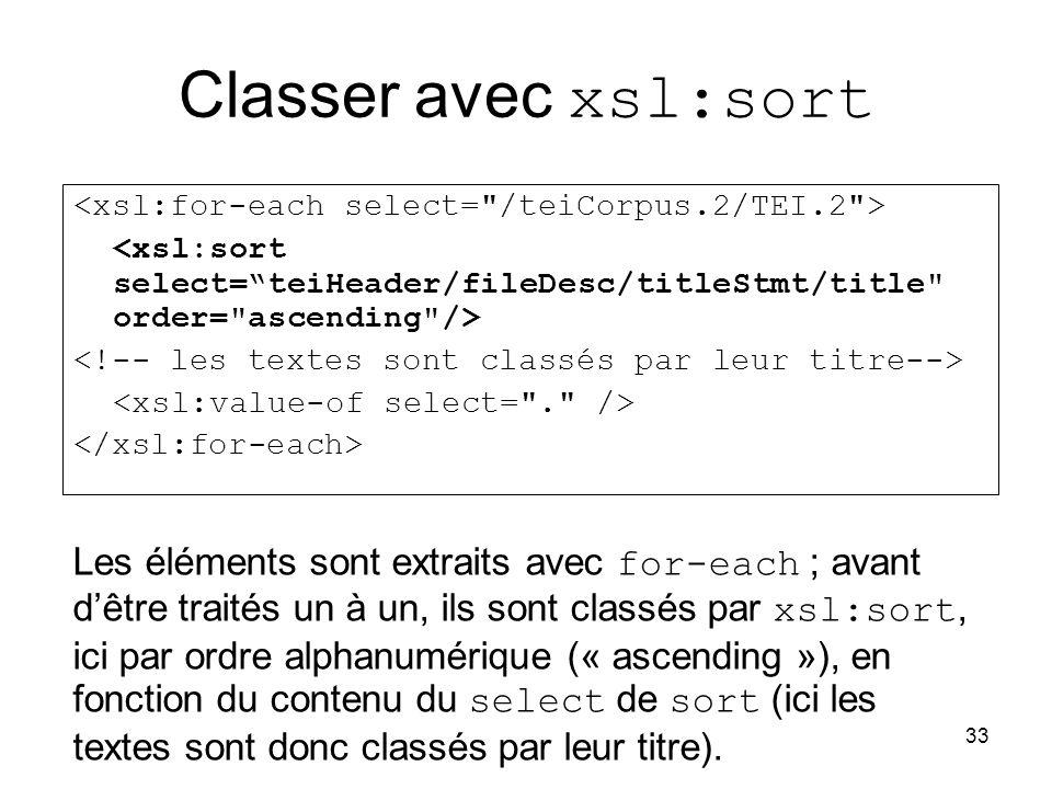 33 Classer avec xsl:sort Les éléments sont extraits avec for-each ; avant d'être traités un à un, ils sont classés par xsl:sort, ici par ordre alphanumérique (« ascending »), en fonction du contenu du select de sort (ici les textes sont donc classés par leur titre).