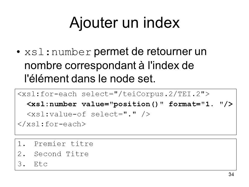 34 Ajouter un index xsl:number permet de retourner un nombre correspondant à l'index de l'élément dans le node set. 1.Premier titre 2.Second Titre 3.E