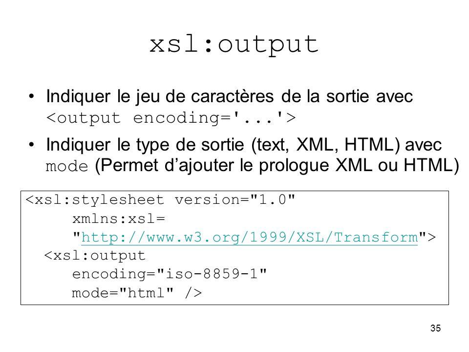 35 xsl:output Indiquer le jeu de caractères de la sortie avec Indiquer le type de sortie (text, XML, HTML) avec mode (Permet d'ajouter le prologue XML ou HTML) <xsl:stylesheet version= 1.0 xmlns:xsl= http://www.w3.org/1999/XSL/Transform >http://www.w3.org/1999/XSL/Transform <xsl:output encoding= iso-8859-1 mode= html />