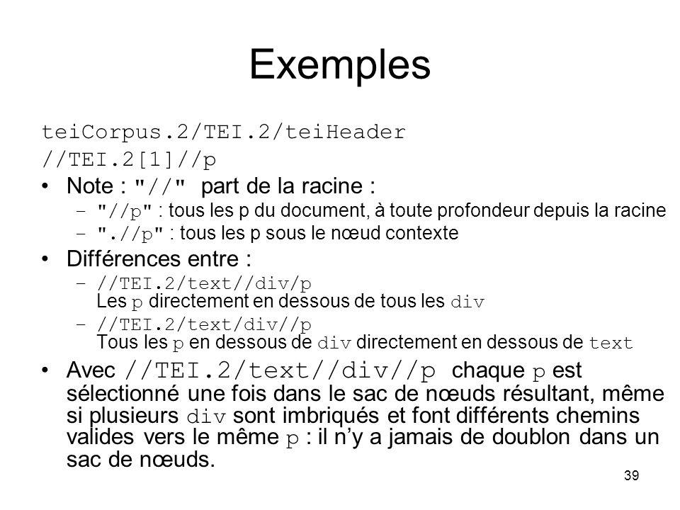 39 Exemples teiCorpus.2/TEI.2/teiHeader //TEI.2[1]//p Note : // part de la racine : – //p : tous les p du document, à toute profondeur depuis la racine – .//p : tous les p sous le nœud contexte Différences entre : –//TEI.2/text//div/p Les p directement en dessous de tous les div –//TEI.2/text/div//p Tous les p en dessous de div directement en dessous de text Avec //TEI.2/text//div//p chaque p est sélectionné une fois dans le sac de nœuds résultant, même si plusieurs div sont imbriqués et font différents chemins valides vers le même p : il n'y a jamais de doublon dans un sac de nœuds.