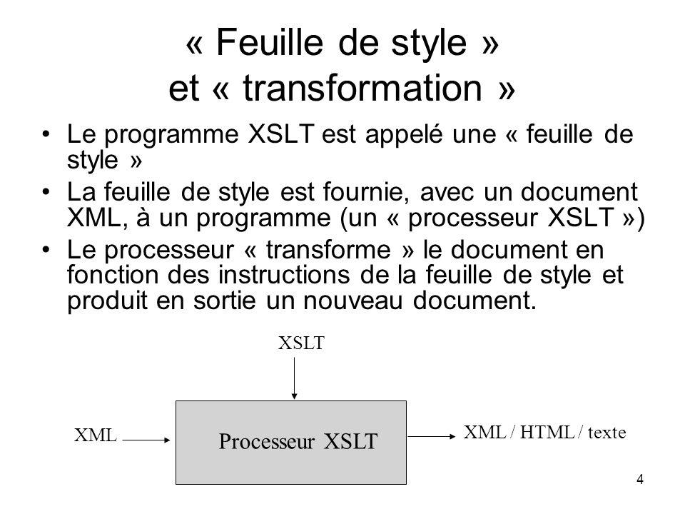 4 « Feuille de style » et « transformation » Le programme XSLT est appelé une « feuille de style » La feuille de style est fournie, avec un document XML, à un programme (un « processeur XSLT ») Le processeur « transforme » le document en fonction des instructions de la feuille de style et produit en sortie un nouveau document.