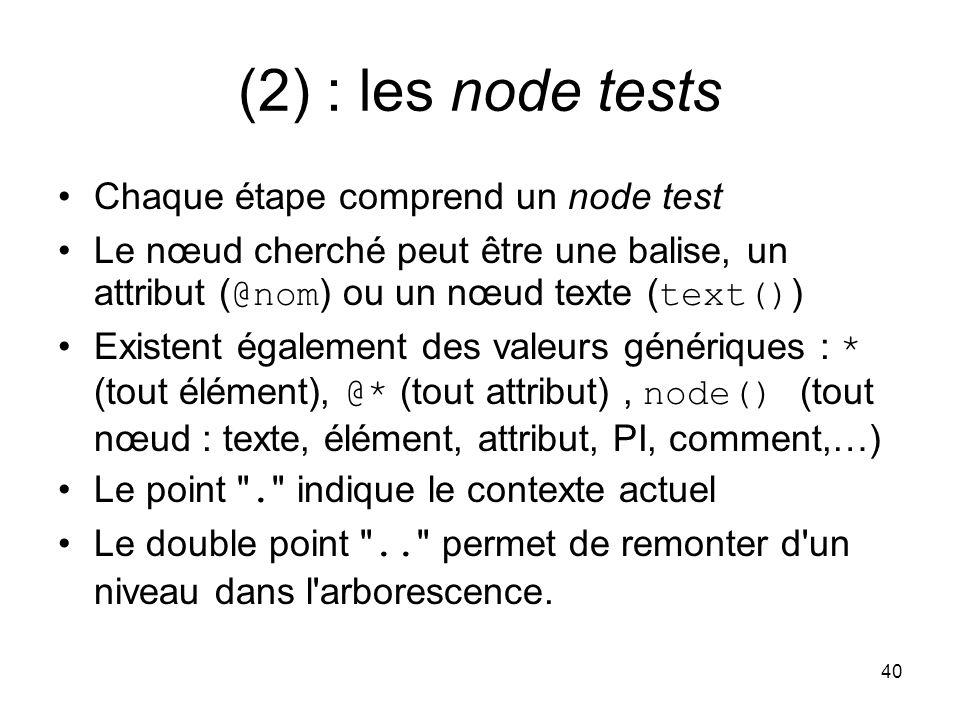 40 (2) : les node tests Chaque étape comprend un node test Le nœud cherché peut être une balise, un attribut ( @nom ) ou un nœud texte ( text() ) Existent également des valeurs génériques : * (tout élément), @* (tout attribut), node() (tout nœud : texte, élément, attribut, PI, comment,…) Le point .