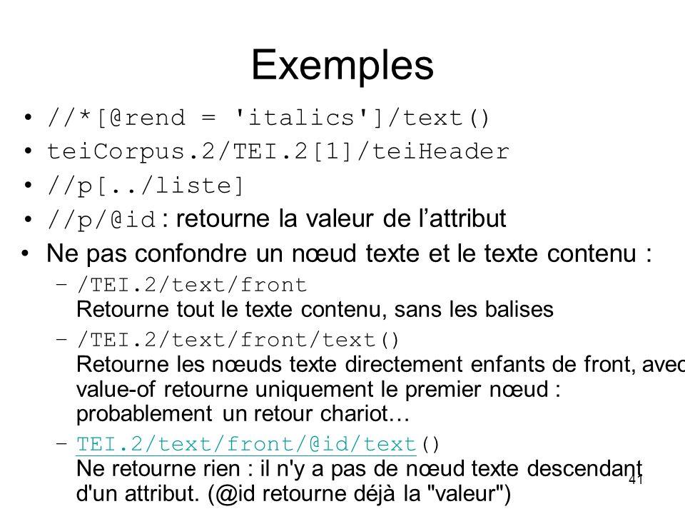 41 Exemples //*[@rend = italics ]/text() teiCorpus.2/TEI.2[1]/teiHeader //p[../liste] //p/@id : retourne la valeur de l'attribut Ne pas confondre un nœud texte et le texte contenu : –/TEI.2/text/front Retourne tout le texte contenu, sans les balises –/TEI.2/text/front/text() Retourne les nœuds texte directement enfants de front, avec value-of retourne uniquement le premier nœud : probablement un retour chariot… –TEI.2/text/front/@id/text() Ne retourne rien : il n y a pas de nœud texte descendant d un attribut.
