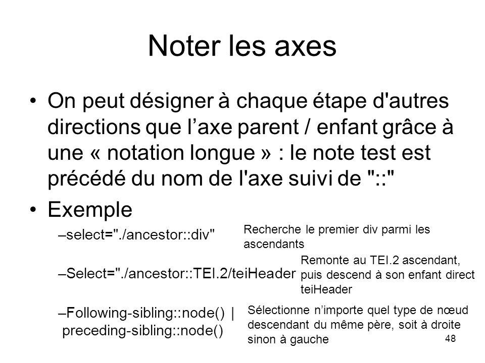 48 On peut désigner à chaque étape d autres directions que l'axe parent / enfant grâce à une « notation longue » : le note test est précédé du nom de l axe suivi de :: Exemple –select= ./ancestor::div –Select= ./ancestor::TEI.2/teiHeader –Following-sibling::node()   preceding-sibling::node() Noter les axes Recherche le premier div parmi les ascendants Sélectionne n'importe quel type de nœud descendant du même père, soit à droite sinon à gauche Remonte au TEI.2 ascendant, puis descend à son enfant direct teiHeader