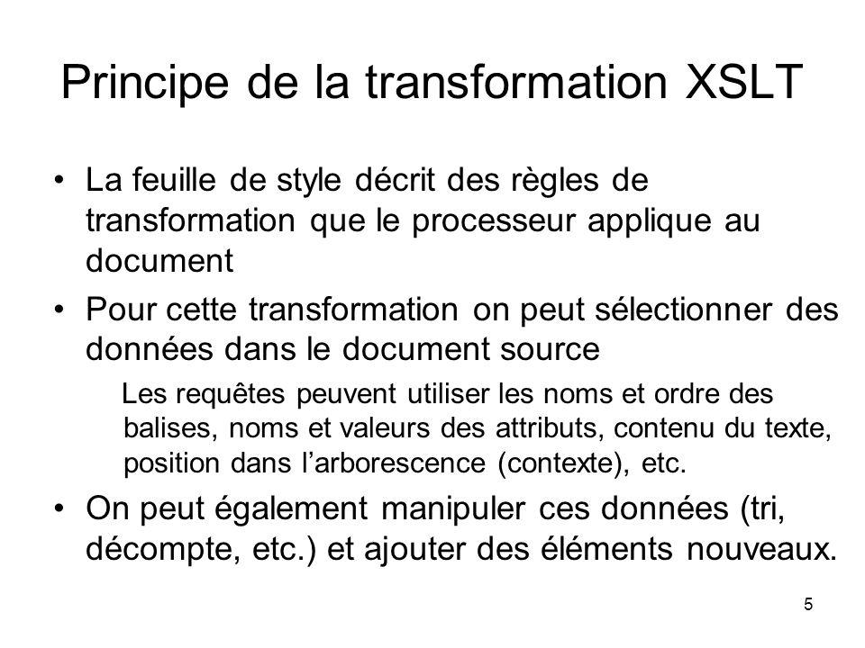 5 Principe de la transformation XSLT La feuille de style décrit des règles de transformation que le processeur applique au document Pour cette transformation on peut sélectionner des données dans le document source Les requêtes peuvent utiliser les noms et ordre des balises, noms et valeurs des attributs, contenu du texte, position dans l'arborescence (contexte), etc.
