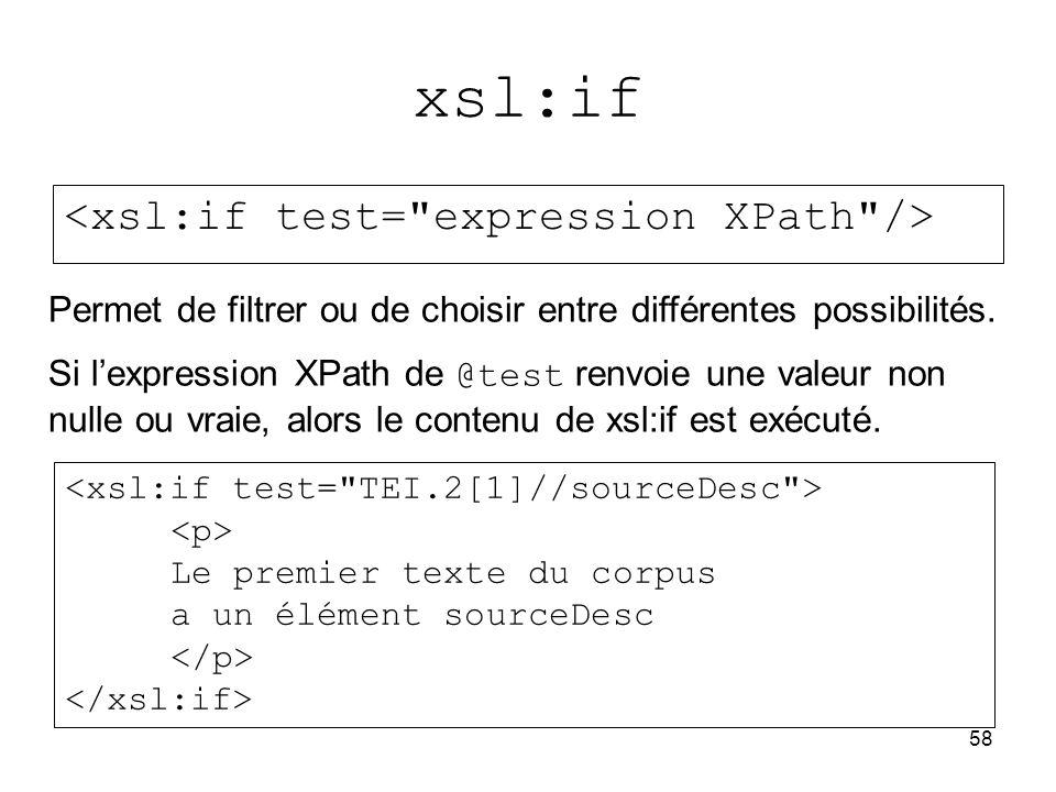 58 xsl:if Le premier texte du corpus a un élément sourceDesc Permet de filtrer ou de choisir entre différentes possibilités. Si l'expression XPath de