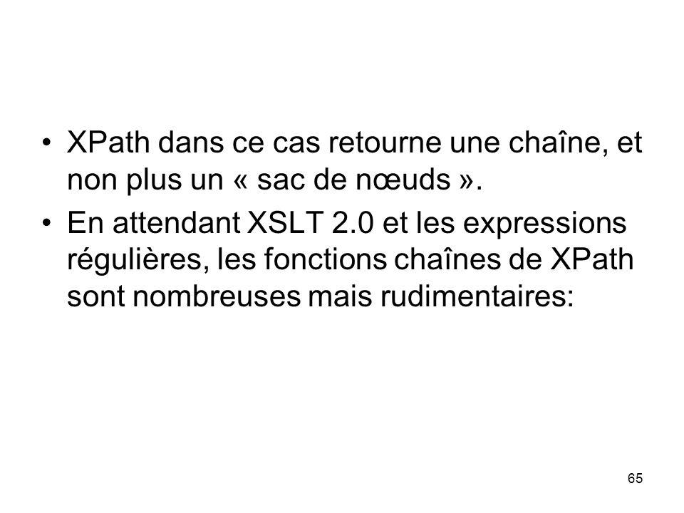 65 XPath dans ce cas retourne une chaîne, et non plus un « sac de nœuds ». En attendant XSLT 2.0 et les expressions régulières, les fonctions chaînes