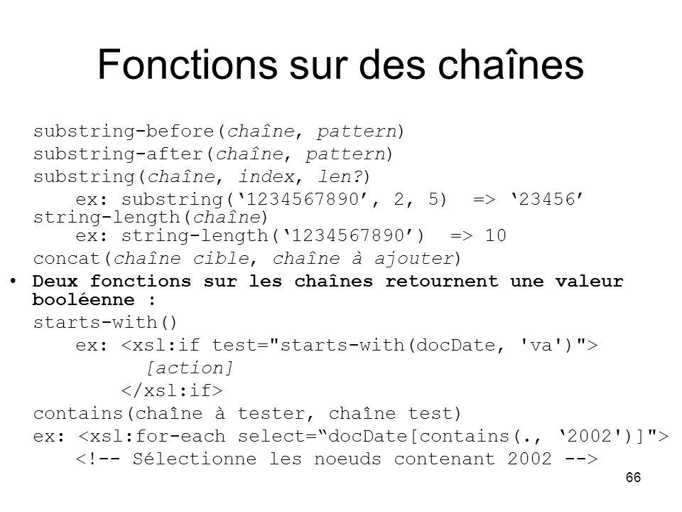 66 Fonctions sur des chaînes substring-before(chaîne, pattern) substring-after(chaîne, pattern) substring(chaîne, index, len?) ex: substring('1234567890', 2, 5) => '23456' string-length(chaîne) ex: string-length('1234567890') => 10 concat(chaîne cible, chaîne à ajouter) Deux fonctions sur les chaînes retournent une valeur booléenne : starts-with() ex: [action] contains(chaîne à tester, chaîne test) ex: