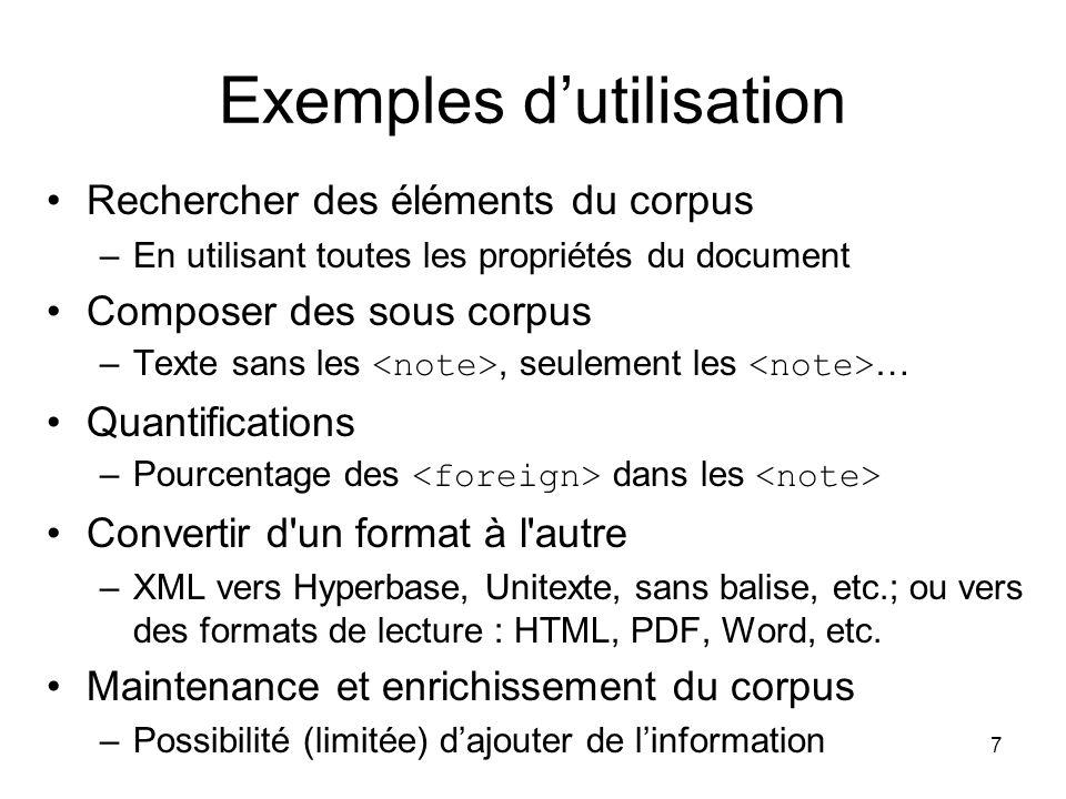 7 Exemples d'utilisation Rechercher des éléments du corpus –En utilisant toutes les propriétés du document Composer des sous corpus –Texte sans les, seulement les … Quantifications –Pourcentage des dans les Convertir d un format à l autre –XML vers Hyperbase, Unitexte, sans balise, etc.; ou vers des formats de lecture : HTML, PDF, Word, etc.
