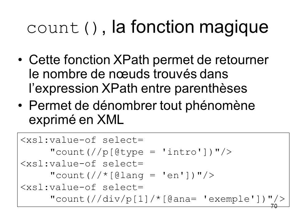 70 count(), la fonction magique Cette fonction XPath permet de retourner le nombre de nœuds trouvés dans l'expression XPath entre parenthèses Permet de dénombrer tout phénomène exprimé en XML <xsl:value-of select= count(//p[@type = intro ]) /> <xsl:value-of select= count(//*[@lang = en ]) /> <xsl:value-of select= count(//div/p[1]/*[@ana= exemple ]) />