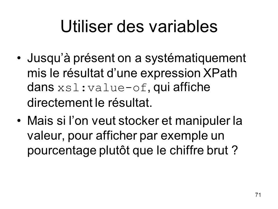 71 Jusqu'à présent on a systématiquement mis le résultat d'une expression XPath dans xsl:value-of, qui affiche directement le résultat. Mais si l'on v
