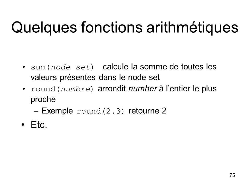 75 Quelques fonctions arithmétiques sum(node set) calcule la somme de toutes les valeurs présentes dans le node set round(numbre) arrondit number à l'entier le plus proche –Exemple round(2.3) retourne 2 Etc.