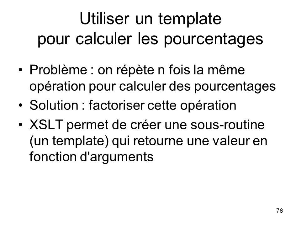 76 Utiliser un template pour calculer les pourcentages Problème : on répète n fois la même opération pour calculer des pourcentages Solution : factoriser cette opération XSLT permet de créer une sous-routine (un template) qui retourne une valeur en fonction d arguments