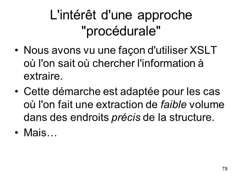 79 L intérêt d une approche procédurale Nous avons vu une façon d utiliser XSLT où l on sait où chercher l information à extraire.