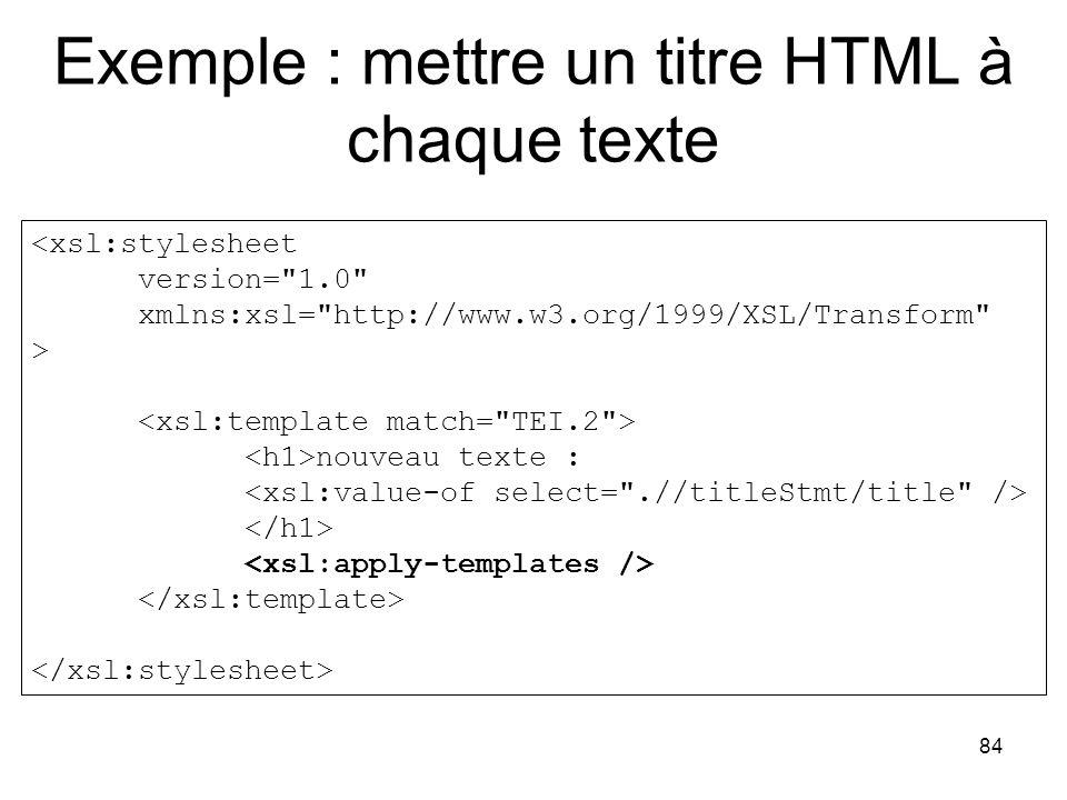 84 Exemple : mettre un titre HTML à chaque texte <xsl:stylesheet version= 1.0 xmlns:xsl= http://www.w3.org/1999/XSL/Transform > nouveau texte :