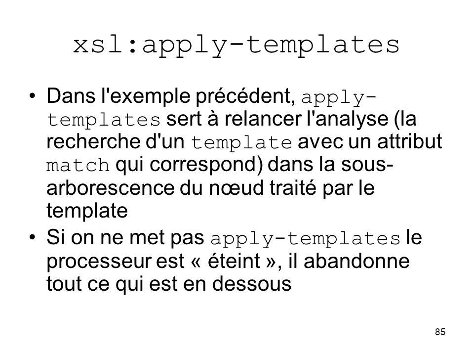 85 xsl:apply-templates Dans l'exemple précédent, apply- templates sert à relancer l'analyse (la recherche d'un template avec un attribut match qui cor