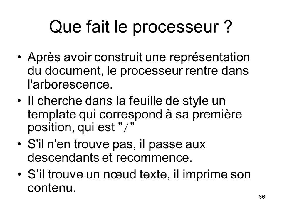 86 Que fait le processeur ? Après avoir construit une représentation du document, le processeur rentre dans l'arborescence. Il cherche dans la feuille