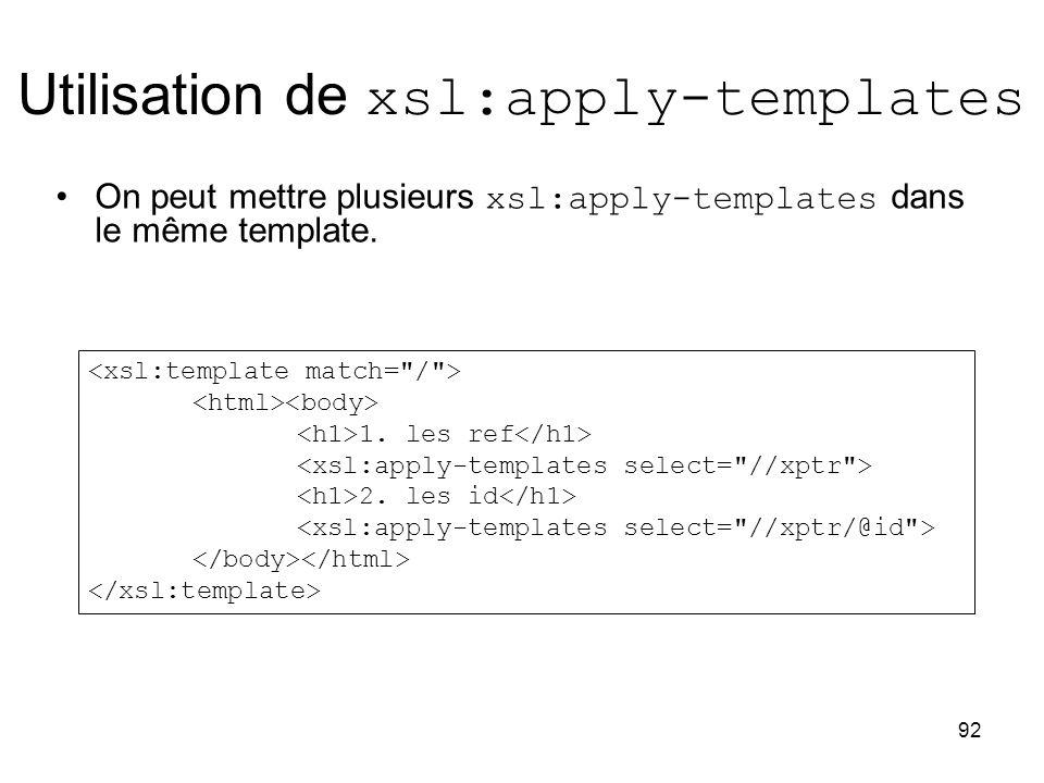 92 Utilisation de xsl:apply-templates On peut mettre plusieurs xsl:apply-templates dans le même template. 1. les ref 2. les id