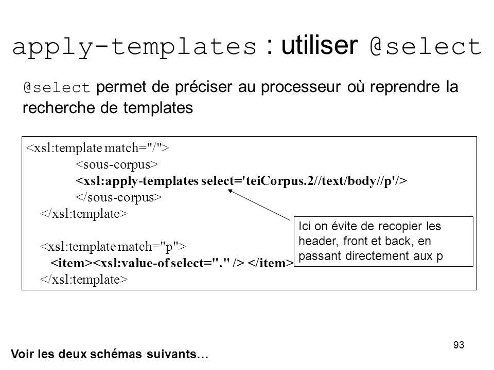 93 apply-templates : utiliser @select Voir les deux schémas suivants… @select permet de préciser au processeur où reprendre la recherche de templates Ici on évite de recopier les header, front et back, en passant directement aux p