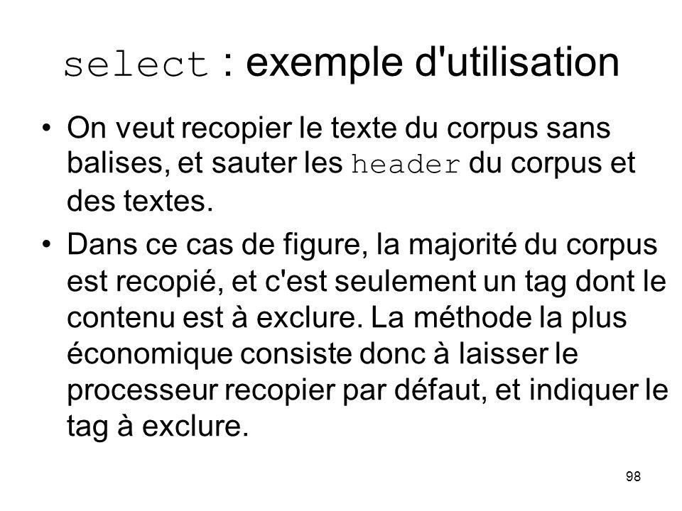 98 select : exemple d'utilisation On veut recopier le texte du corpus sans balises, et sauter les header du corpus et des textes. Dans ce cas de figur