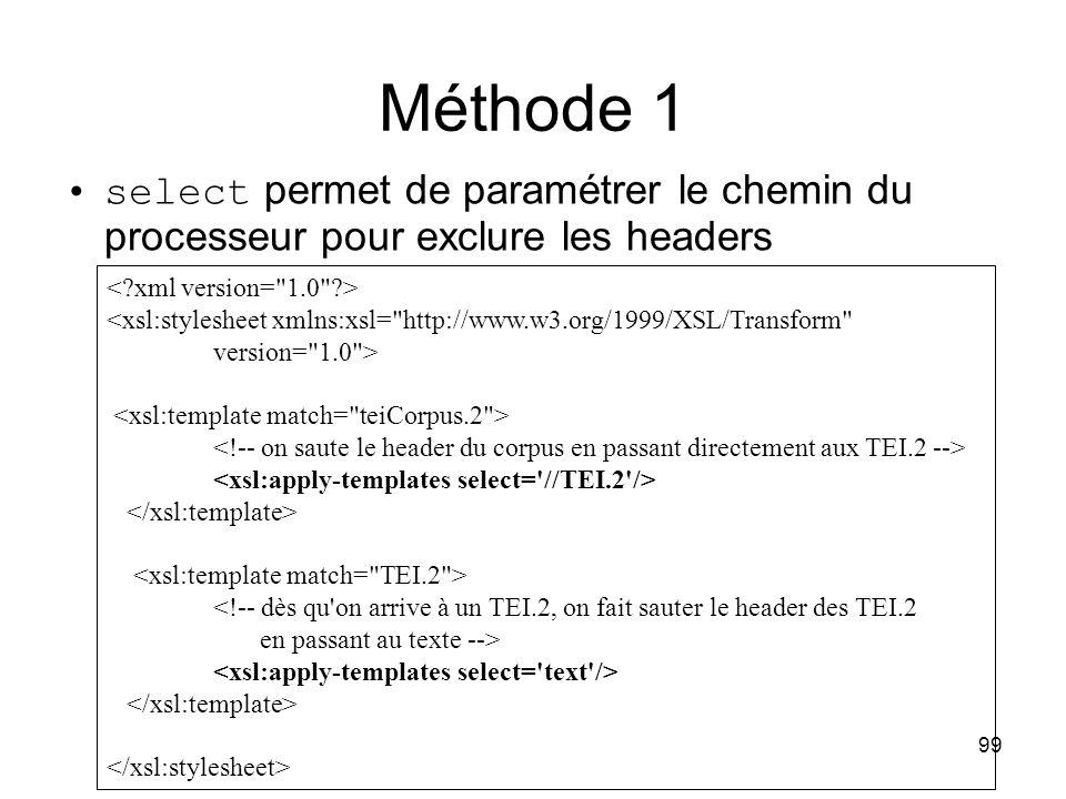 99 Méthode 1 <xsl:stylesheet xmlns:xsl= http://www.w3.org/1999/XSL/Transform version= 1.0 > <!-- dès qu on arrive à un TEI.2, on fait sauter le header des TEI.2 en passant au texte --> select permet de paramétrer le chemin du processeur pour exclure les headers