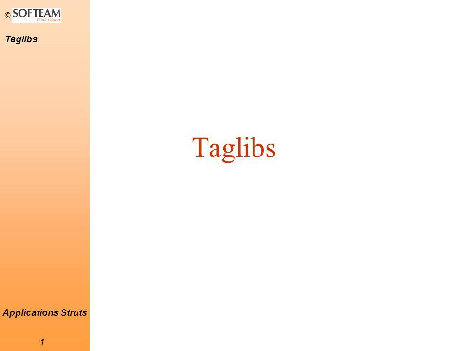 © 12 Taglibs Applications Struts Formulaires (2) button cancel checkbox file hidden radio submit select option options image multibox password text textarea reset Les tags suivants s'utilisent à l'intérieur du tag Taglib Html