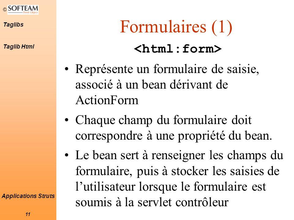 © 11 Taglibs Applications Struts Formulaires (1) Représente un formulaire de saisie, associé à un bean dérivant de ActionForm Chaque champ du formulaire doit correspondre à une propriété du bean.