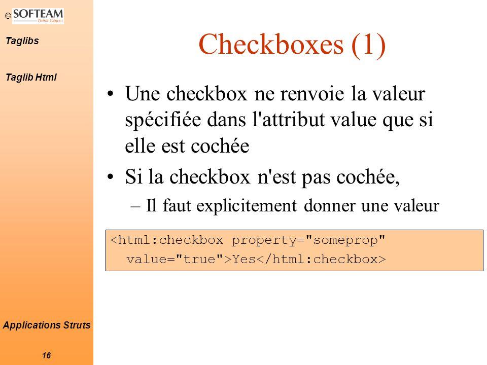 © 16 Taglibs Applications Struts Checkboxes (1) Une checkbox ne renvoie la valeur spécifiée dans l attribut value que si elle est cochée Si la checkbox n est pas cochée, –Il faut explicitement donner une valeur <html:checkbox property= someprop value= true >Yes Taglib Html